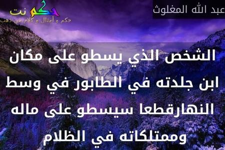 الشخص الذي يسطو على مكان ابن جلدته في الطابور في وسط النهارقطعا سيسطو على ماله وممتلكاته في الظلام -عبد الله المغلوث