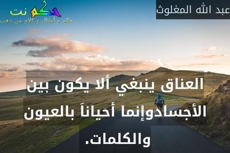 العناق ينبغي ألا يكون بين الأجسادوإنما أحياناَ بالعيون والكلمات. -عبد الله المغلوث