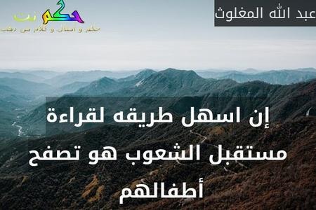 إن اسهل طريقه لقراءة مستقبل الشعوب هو تصفح أطفالهم -عبد الله المغلوث