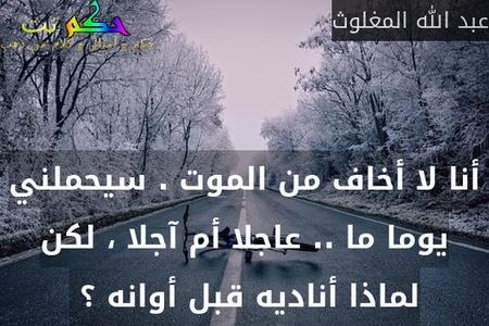 أنا لا أخاف من الموت . سيحملني يوما ما .. عاجلا أم آجلا ، لكن لماذا أناديه قبل أوانه ؟ -عبد الله المغلوث