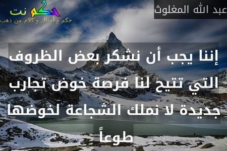 إننا يجب أن نشكر بعض الظروف التي تتيح لنا فرصة خوض تجارب جديدة لا نملك الشجاعة لخوضها طوعاً -عبد الله المغلوث