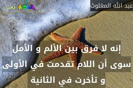 إنه لا فرق بين الألم و الأمل سوى أن اللام تقدمت في الأولى و تأخرت في الثانية -عبد الله المغلوث