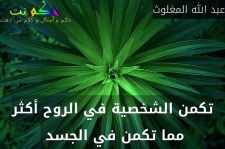 تكمن الشخصية في الروح أكثر مما تكمن في الجسد -عبد الله المغلوث