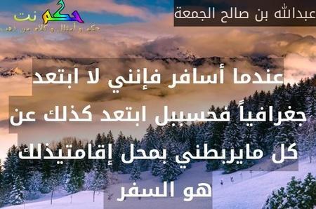 عندما أسافر فإنني لا ابتعد جغرافياً فحسببل ابتعد كذلك عن كل مايربطني بمحل إقامتيذلك هو السفر  -عبدالله بن صالح الجمعة