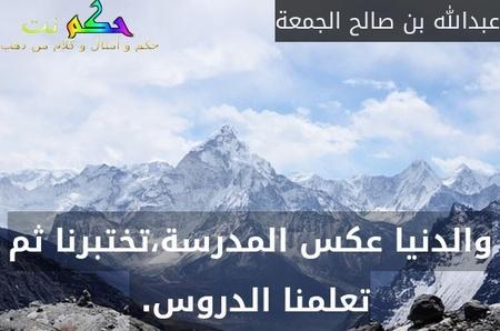 والدنيا عكس المدرسة،تختبرنا ثم تعلمنا الدروس. -عبدالله بن صالح الجمعة