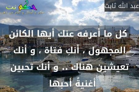 كل ما أعرفه عنك أيها الكائن المجهول ، أنكِ فتاة ، و أنك تعيشين هناك .. و أنك تحبين أغنيةً أحبها  -عبد الله ثابت