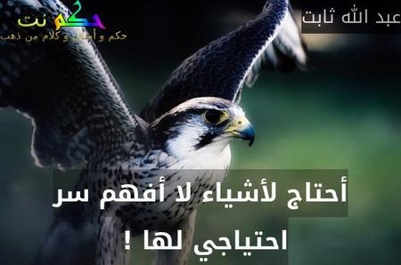 أحتاج لأشياء لا أفهم سر احتياجي لها ! -عبد الله ثابت