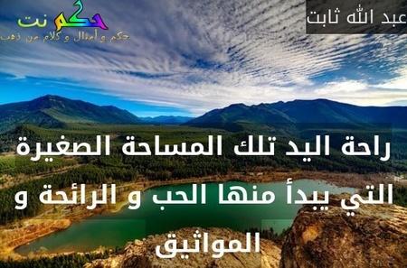 راحة اليد تلك المساحة الصغيرة التي يبدأ منها الحب و الرائحة و المواثيق -عبد الله ثابت