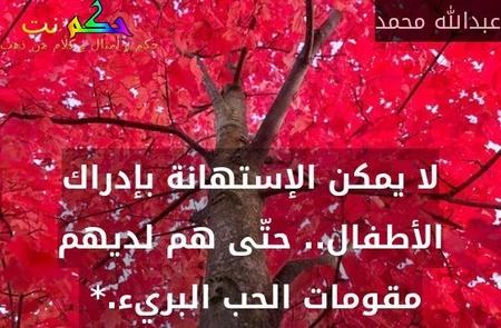 لا يمكن الإستهانة بإدراك الأطفال.. حتّى هم لديهم مقومات الحب البريء.* -عبدالله محمد