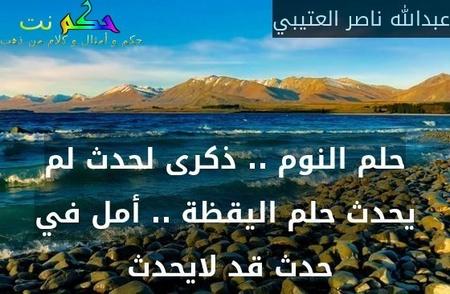 حلم النوم .. ذكرى لحدث لم يحدث حلم اليقظة .. أمل في حدث قد لايحدث -عبدالله ناصر العتيبي