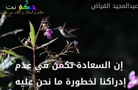 إن السعادة تكمن في عدم إدراكنا لخطورة ما نحن عليه -عبدالمجيد الفياض