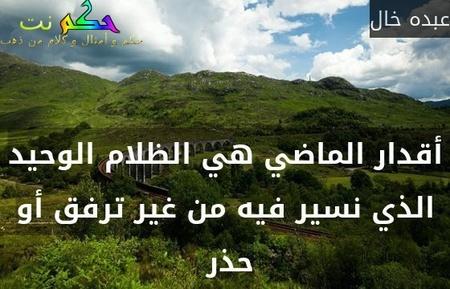 أقدار الماضي هي الظلام الوحيد الذي نسير فيه من غير ترفق أو حذر -عبده خال