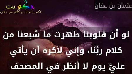 لو أن قلوبنا طهرت ما شبعنا من كلام ربِّنا، وإني لأكره أن يأتي عليَّ يوم لا أنظر في المصحف -عثمان بن عفان