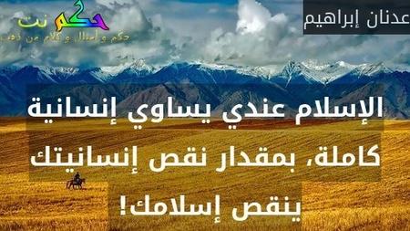 الإسلام عندي يساوي إنسانية كاملة، بمقدار نقص إنسانيتك ينقص إسلامك! -عدنان إبراهيم