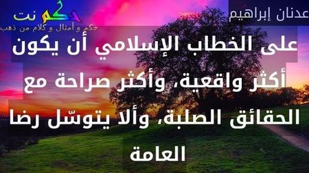 على الخطاب الإسلامي أن يكون أكثر واقعية، وأكثر صراحة مع الحقائق الصلبة، وألا يتوسّل رضا العامة -عدنان إبراهيم
