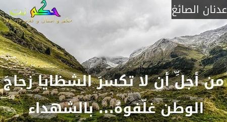من أجلِّ أن لا تكسرَ الشظايا زجاجَ الوطن غلّفوهُ... بالشهداء -عدنان الصائغ
