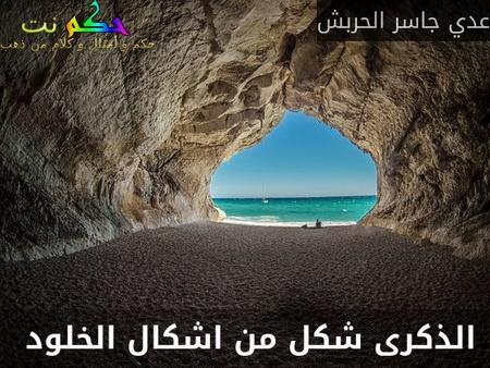 الذكرى شكل من اشكال الخلود  -عدي جاسر الحربش