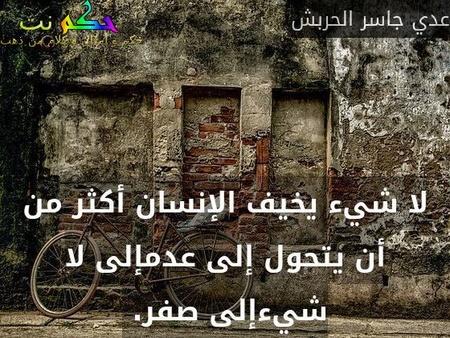 لا شيء يخيف الإنسان أكثر من أن يتحول إلى عدمإلى لا شيءإلى صفر. -عدي جاسر الحربش