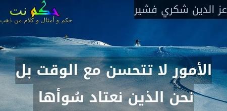 الأمور لا تتحسن مع الوقت بل نحن الذين نعتاد سُوأها -عز الدين شكري فشير