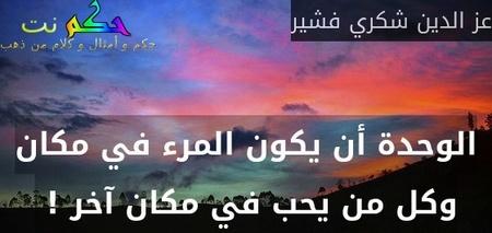 الوحدة أن يكون المرء في مكان وكل من يحب في مكان آخر ! -عز الدين شكري فشير