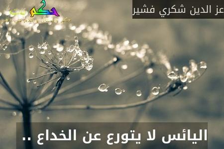 اليائس لا يتورع عن الخداع .. -عز الدين شكري فشير