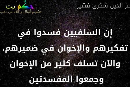 إن السلفيين فسدوا في تفكيرهم والإخوان في ضميرهم، والآن تسلف كثير من الإخوان وجمعوا المفسدتين -عز الدين شكري فشير