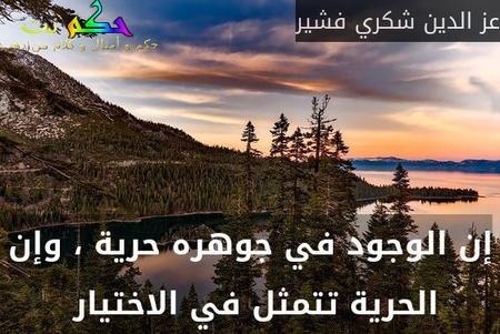 إن الوجود في جوهره حرية ، وإن الحرية تتمثل في الاختيار -عز الدين شكري فشير