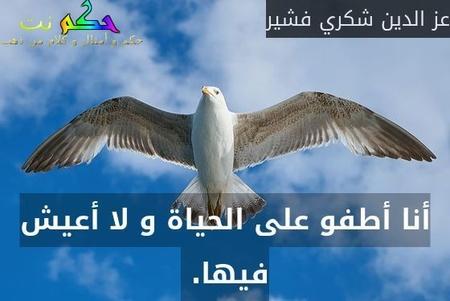 أنا أطفو على الحياة و لا أعيش فيها. -عز الدين شكري فشير