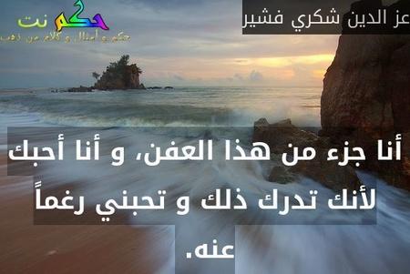 أنا جزء من هذا العفن، و أنا أحبك لأنك تدرك ذلك و تحبني رغماً عنه. -عز الدين شكري فشير