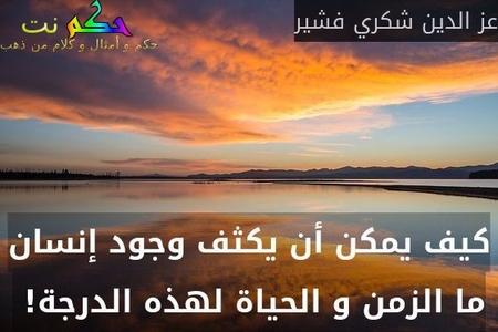 كيف يمكن أن يكثف وجود إنسان ما الزمن و الحياة لهذه الدرجة! -عز الدين شكري فشير