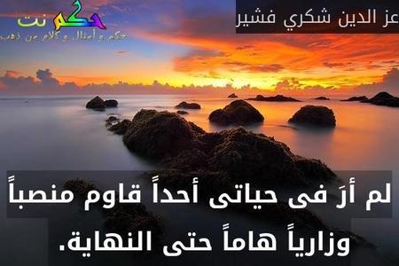 لم أرَ فى حياتى أحداً قاوم منصباً وزارياً هاماً حتى النهاية. -عز الدين شكري فشير