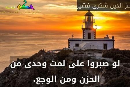 لو صبروا على لمت وحدى من الحزن ومن الوجع. -عز الدين شكري فشير