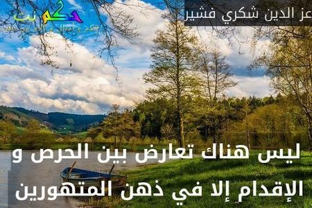 ليس هناك تعارض بين الحرص و الإقدام إلا في ذهن المتهورين -عز الدين شكري فشير