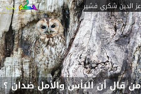 من قال أن اليأس والأمل ضدان ؟ -عز الدين شكري فشير