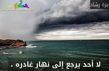 لا أحد يرجع إلى نهار غادره . -عزة رشاد