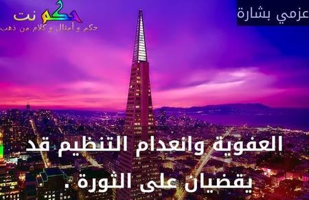 العفوية وانعدام التنظيم قد يقضيان على الثورة . -عزمي بشارة