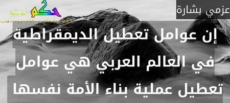 إن عوامل تعطيل الديمقراطية في العالم العربي هي عوامل تعطيل عملية بناء الأمة نفسها -عزمي بشارة