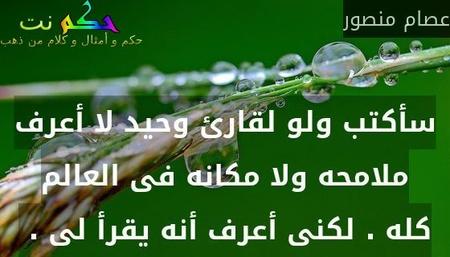 سأكتب ولو لقارئ وحيد لا أعرف ملامحه ولا مكانه فى العالم كله . لكنى أعرف أنه يقرأ لى . -عصام منصور