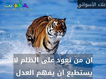 ان من تعود على الظلم لا يستطيع ان يفهم العدل -علاء الأسواني