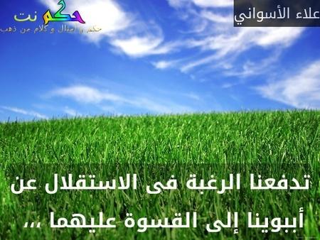 تدفعنا الرغبة فى الاستقلال عن أببوينا إلى القسوة عليهما ،،، -علاء الأسواني