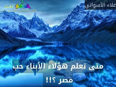 متى تعلم هؤلاء الأبناء حب مصر ؟!! -علاء الأسواني