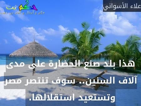 هذا بلد صنع الحضارة على مدى آلاف السنين.. سوف تنتصر مصر وتستعيد استقلالها. -علاء الأسواني