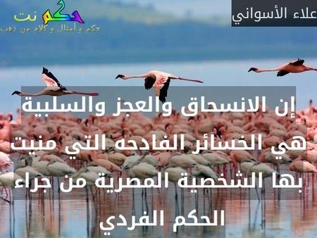 إن الانسحاق والعجز والسلبية هي الخسائر الفادحه التي منيت بها الشخصية المصرية من جراء الحكم الفردي -علاء الأسواني