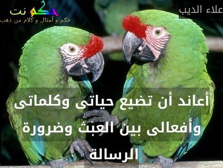 أعاند أن تضيع حياتى وكلماتى وأفعالى بين العبث وضرورة الرسالة -علاء الديب