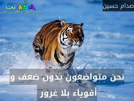 نحن متواضعون بدون ضعف و أقوياء بلا غرور -صدام حسين