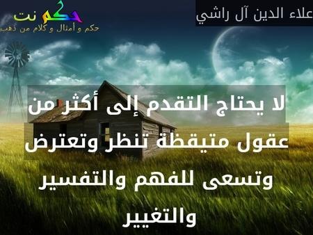 لا يحتاج التقدم إلى أكثر من عقول متيقظة تنظر وتعترض وتسعى للفهم والتفسير والتغيير -علاء الدين آل راشي