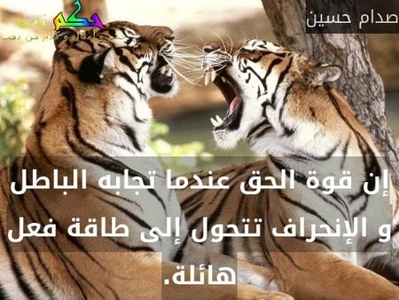 إن قوة الحق عندما تجابه الباطل و الإنحراف تتحول إلى طاقة فعل هائلة.-صدام حسين