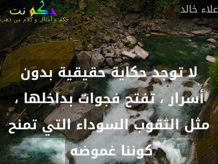 لا توجد حكاية حقيقية بدون أسرار ، تفتح فجوات بداخلها ، مثل الثقوب السوداء التي تمنح كوننا غموضه -علاء خالد