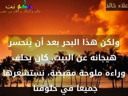 ولكن هذا البحر بعد أن ينحسر هيجانه عن البيت، كان يخلف وراءه ملوحة مقبضة، نستشعرها جميعا في حلوقنا -علاء خالد