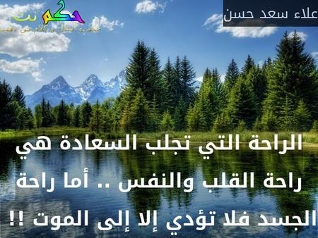 الراحة التي تجلب السعادة هي راحة القلب والنفس .. أما راحة الجسد فلا تؤدي إلا إلى الموت !! -علاء سعد حسن